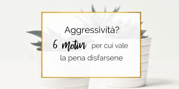 Aggressività: 6 motivi per cui vale la pena disfarsene